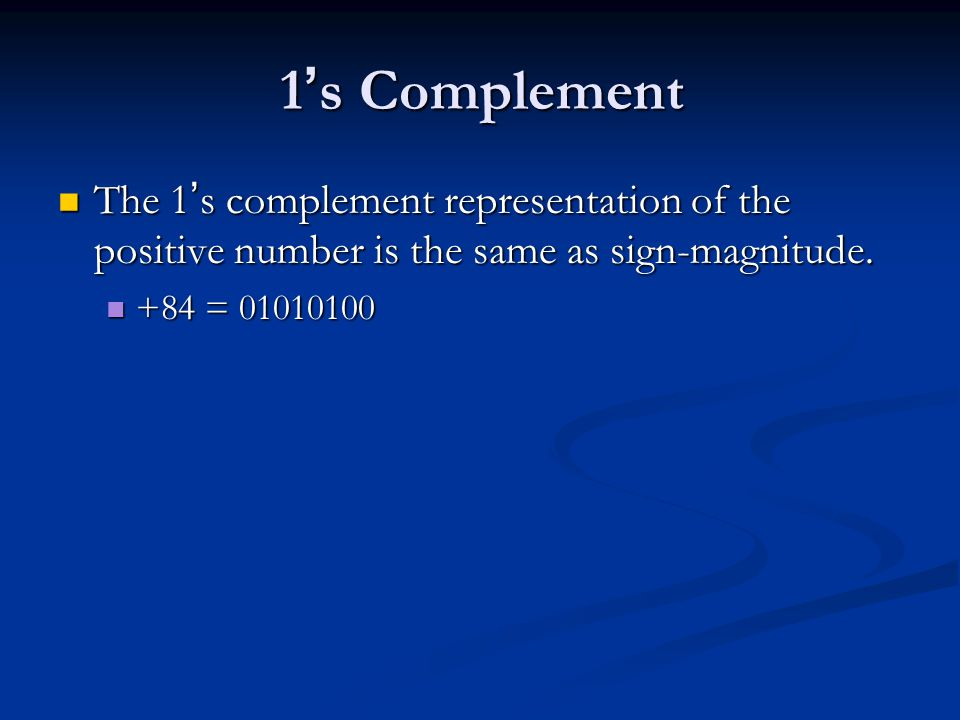 1's Complement The 1's complement representation of the positive number is the same as sign-magnitude.
