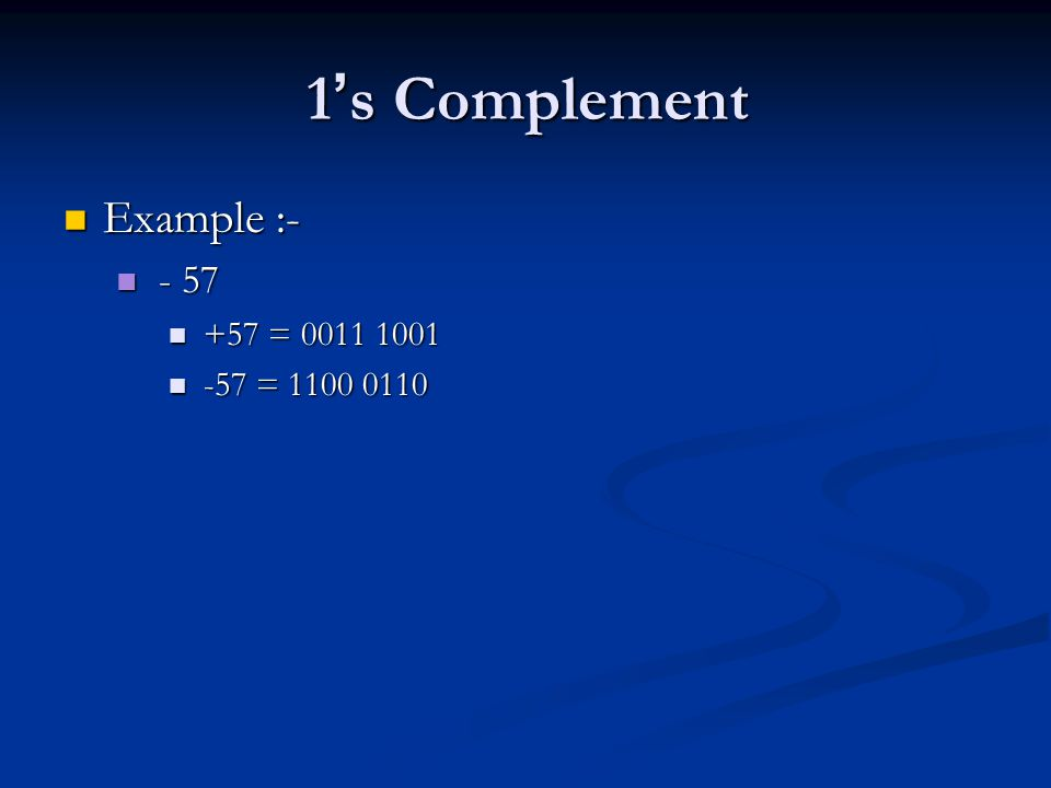 1's Complement Example :- - 57 +57 = 0011 1001 -57 = 1100 0110