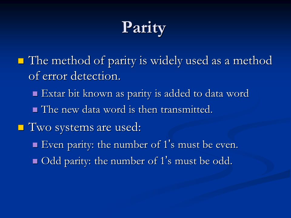 Parity The method of parity is widely used as a method of error detection. Extar bit known as parity is added to data word.