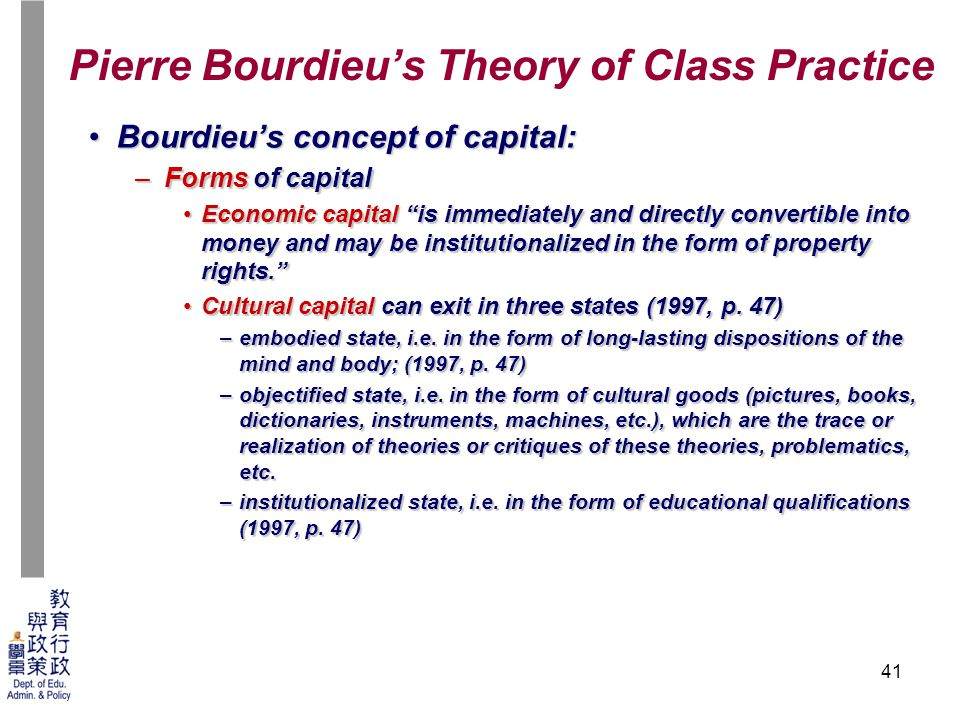 how does bourdieu's form of capitals French sociologist pierre bourdieu (1930-2002), developed the concepts of 'habitus' and cultural capital to explain the ways in which relationships of social inequality were reproduced through the education system.