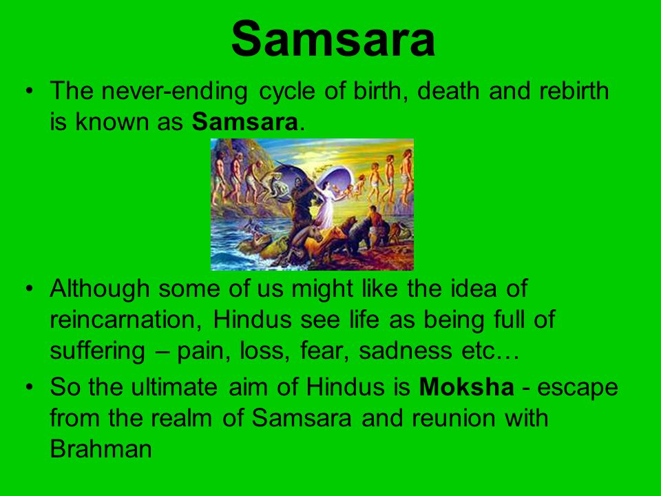 hinduism samsara Hindu belief of samsara (6)the hindu belief in samsara, the cycle of life, death, and rebirth includes reincarnation into forms other than human it is believed that someone could live many lifetimes before they become a man each species is in this process of samsara until one achieves moksha, union with god brahma.