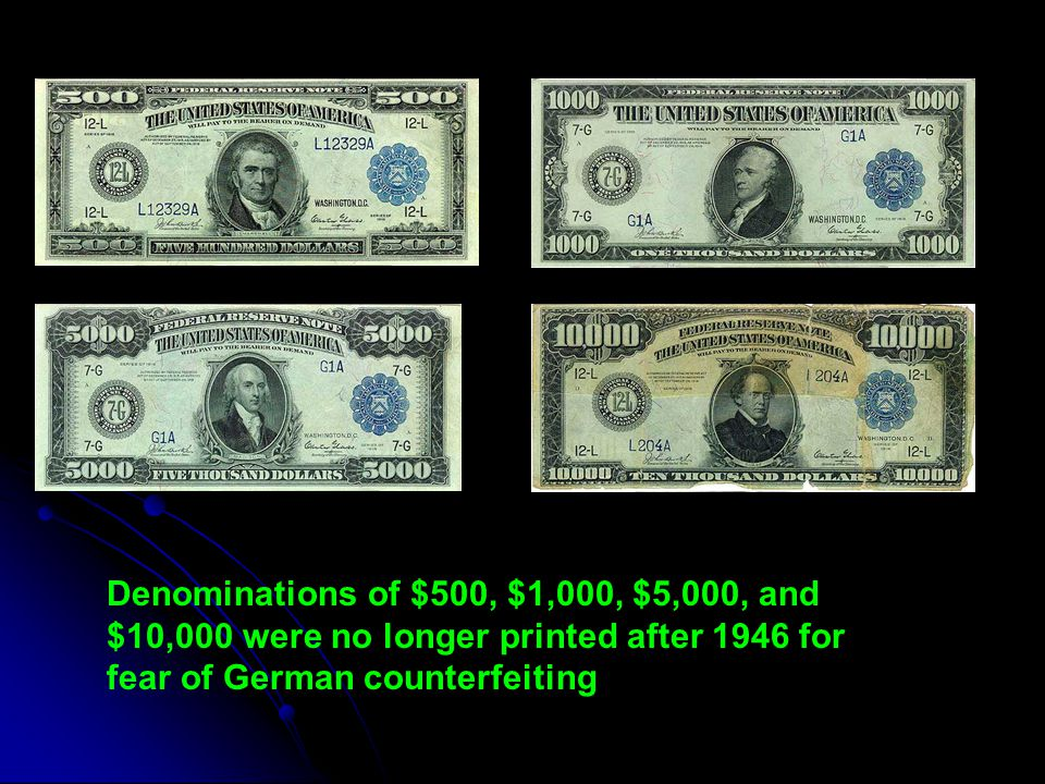 Denominations of $500, $1,000, $5,000, and $10,000 were no longer printed after 1946 for fear of German counterfeiting