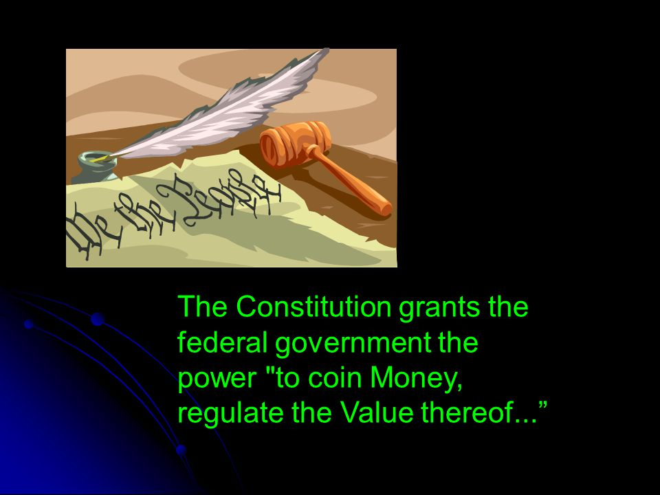 The Constitution grants the federal government the power to coin Money, regulate the Value thereof...