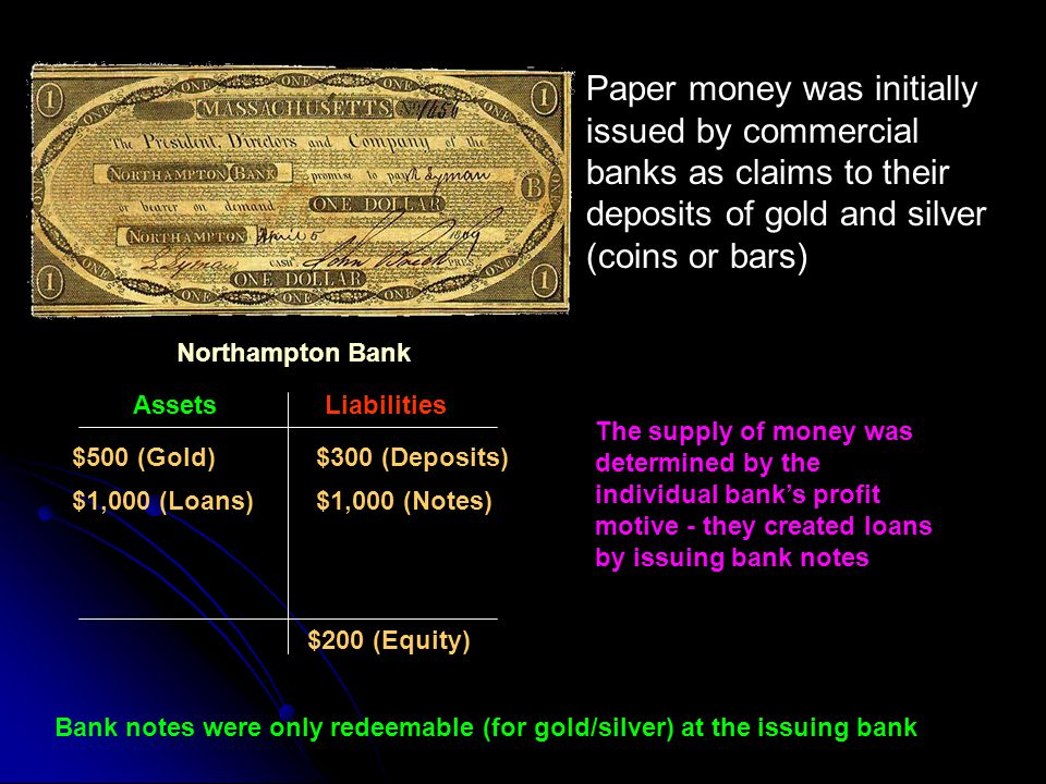 Paper money was initially issued by commercial banks as claims to their deposits of gold and silver (coins or bars)