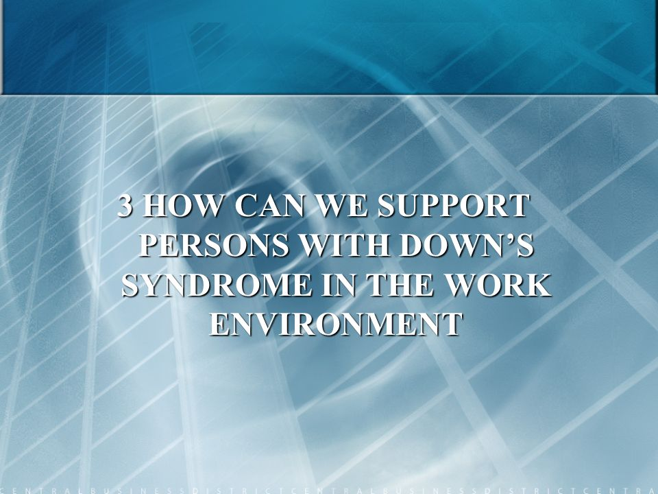 3 HOW CAN WE SUPPORT PERSONS WITH DOWN'S SYNDROME IN THE WORK ENVIRONMENT