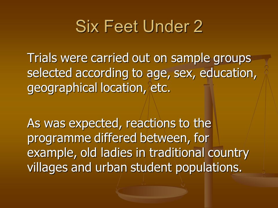 Six Feet Under 2 Trials were carried out on sample groups selected according to age, sex, education, geographical location, etc.