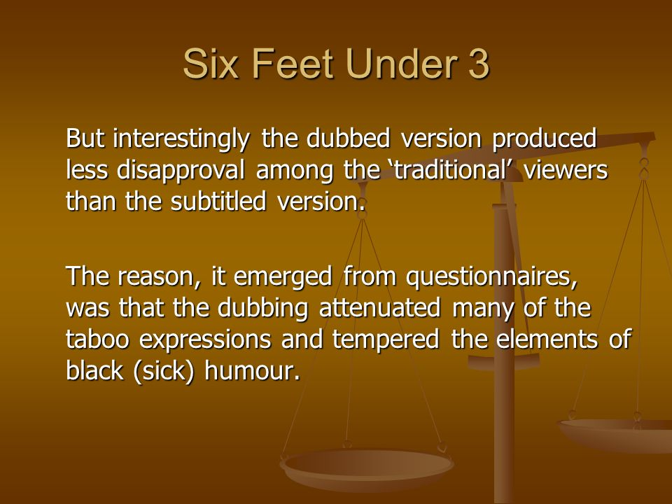 Six Feet Under 3 But interestingly the dubbed version produced less disapproval among the 'traditional' viewers than the subtitled version.