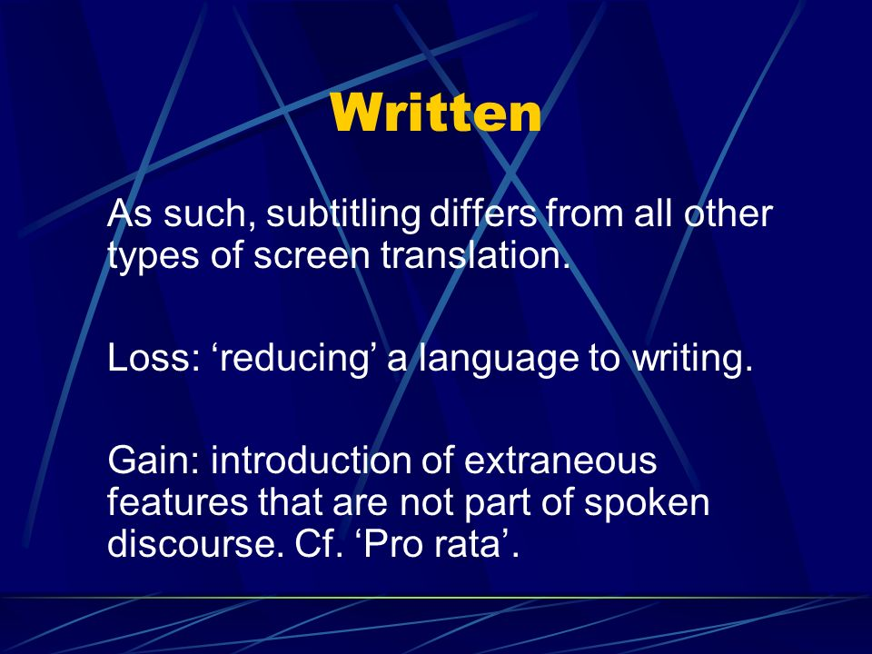 Written As such, subtitling differs from all other types of screen translation. Loss: 'reducing' a language to writing.