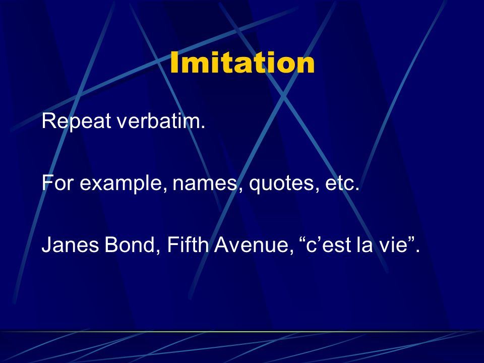 Imitation Repeat verbatim. For example, names, quotes, etc.