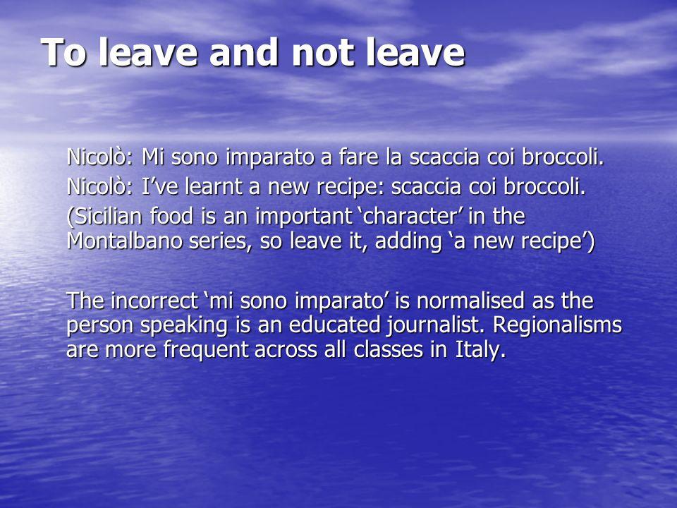To leave and not leave Nicolò: Mi sono imparato a fare la scaccia coi broccoli. Nicolò: I've learnt a new recipe: scaccia coi broccoli.