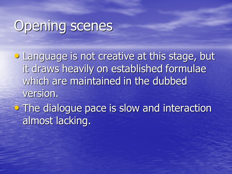 Opening scenes Language is not creative at this stage, but it draws heavily on established formulae which are maintained in the dubbed version.