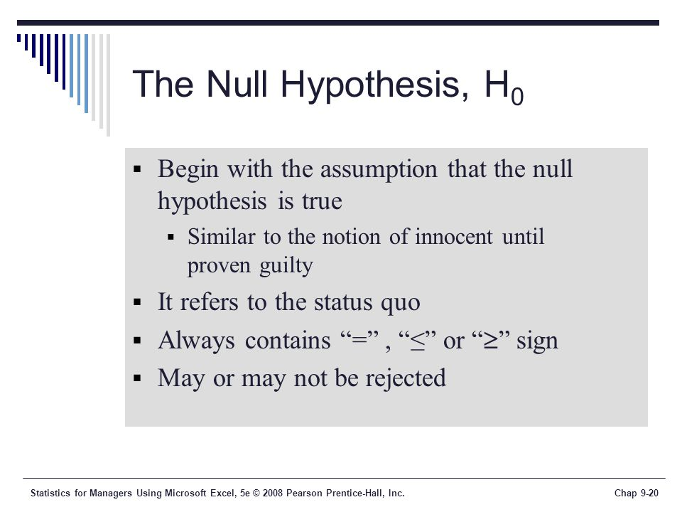 The Null Hypothesis, H0 Begin with the assumption that the null hypothesis is true. Similar to the notion of innocent until proven guilty.