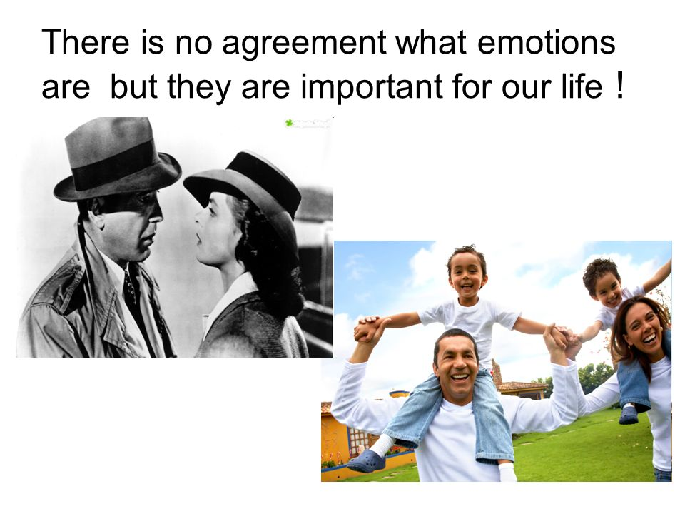 There is no agreement what emotions are but they are important for our life !