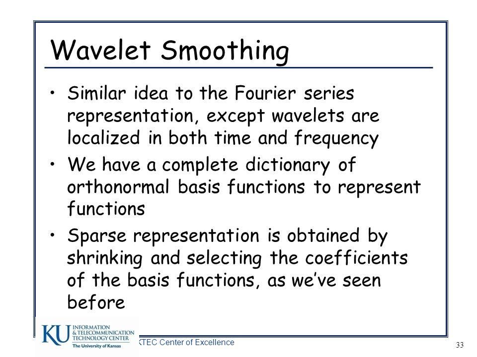 Wavelet Smoothing Similar idea to the Fourier series representation, except wavelets are localized in both time and frequency.