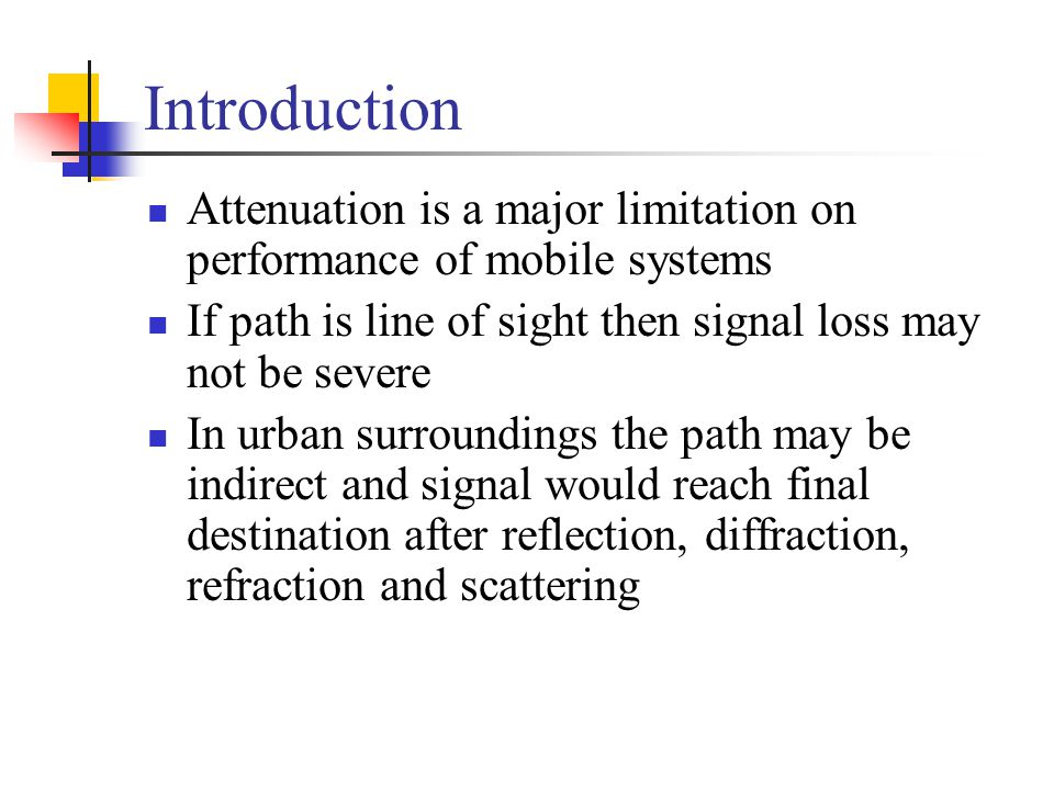 Introduction Attenuation is a major limitation on performance of mobile systems. If path is line of sight then signal loss may not be severe.