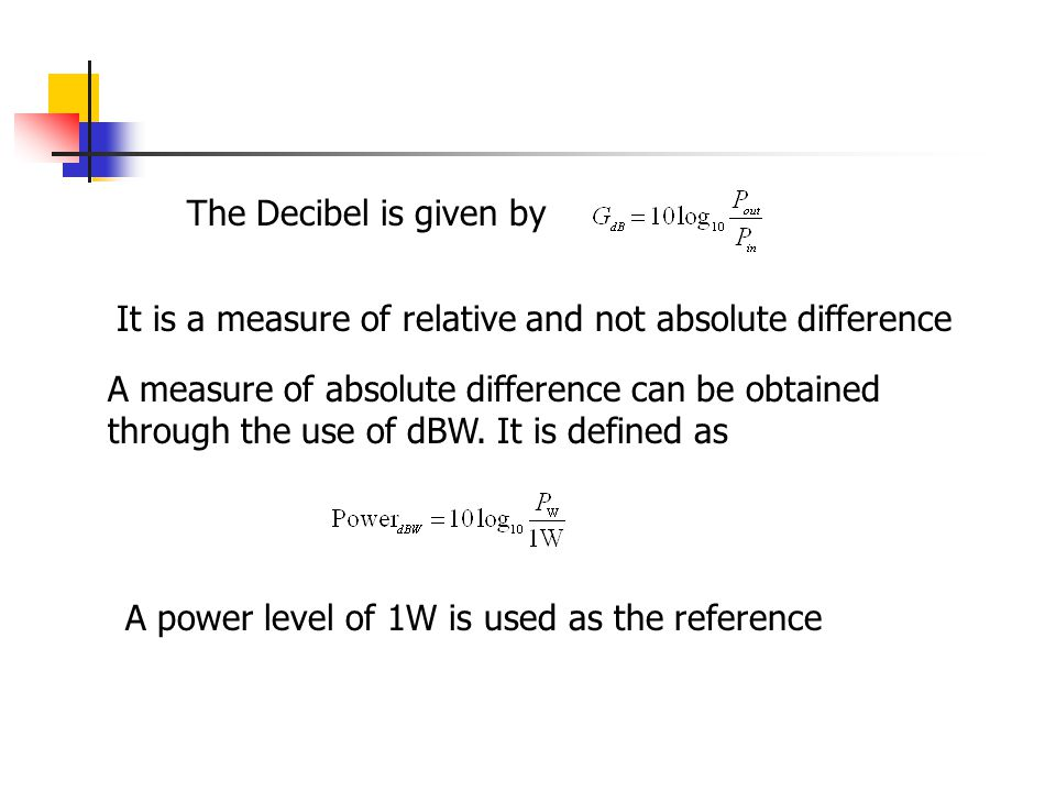 The Decibel is given by It is a measure of relative and not absolute difference.