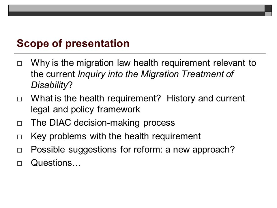 Scope of presentation Why is the migration law health requirement relevant to the current Inquiry into the Migration Treatment of Disability