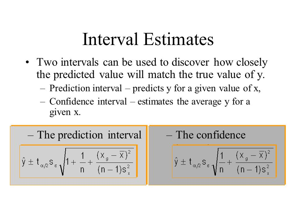 Interval Estimates Two intervals can be used to discover how closely the predicted value will match the true value of y.