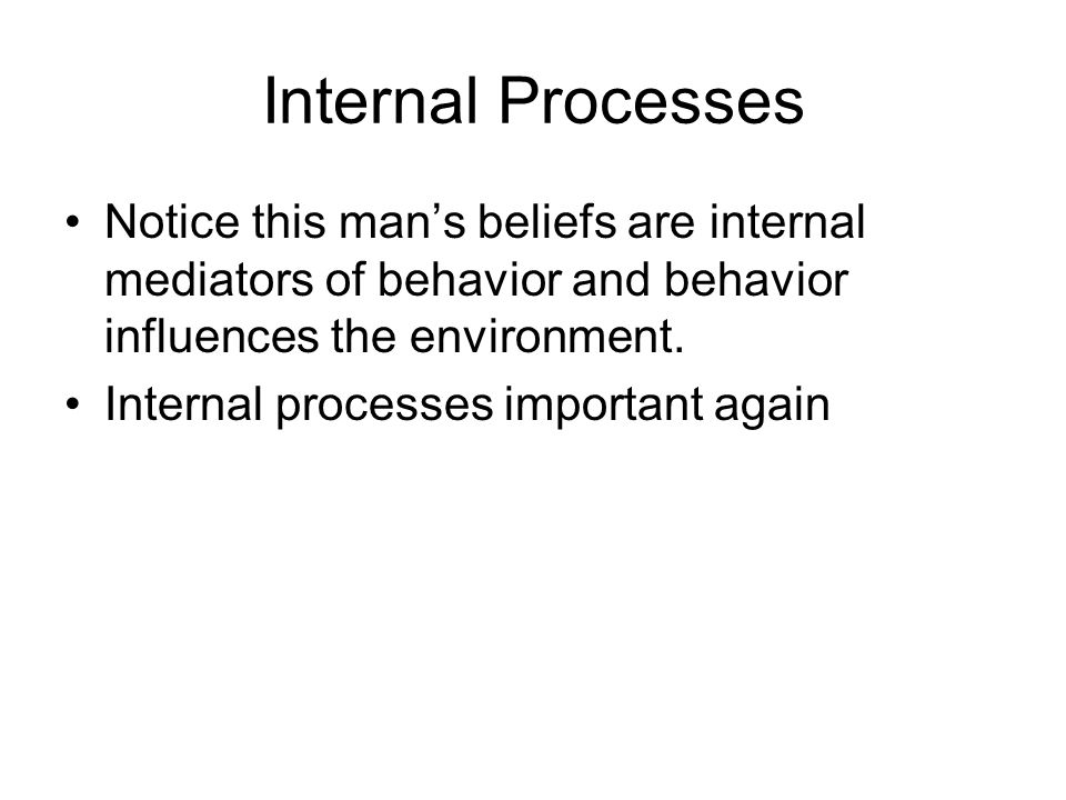 Internal Processes Notice this man's beliefs are internal mediators of behavior and behavior influences the environment.