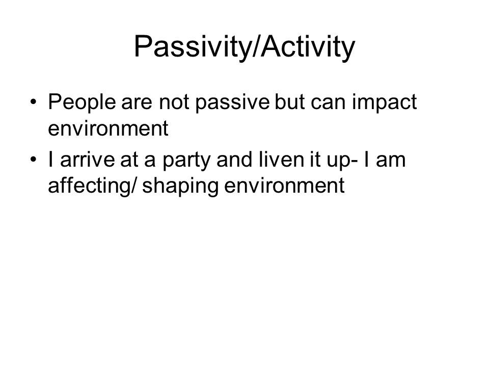 Passivity/Activity People are not passive but can impact environment