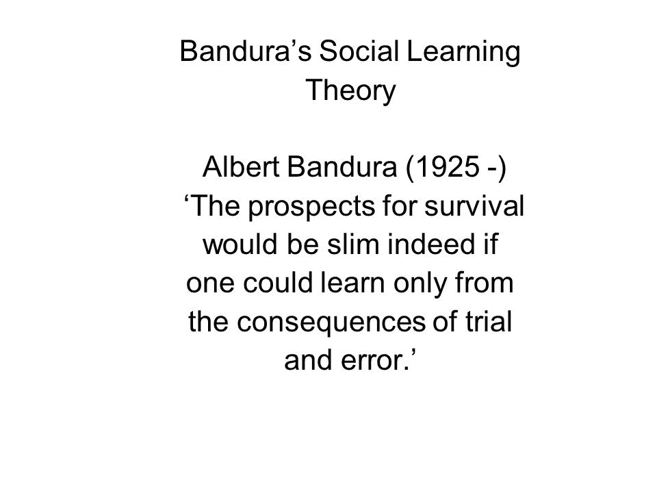 Bandura's Social Learning Theory Albert Bandura (1925 -)