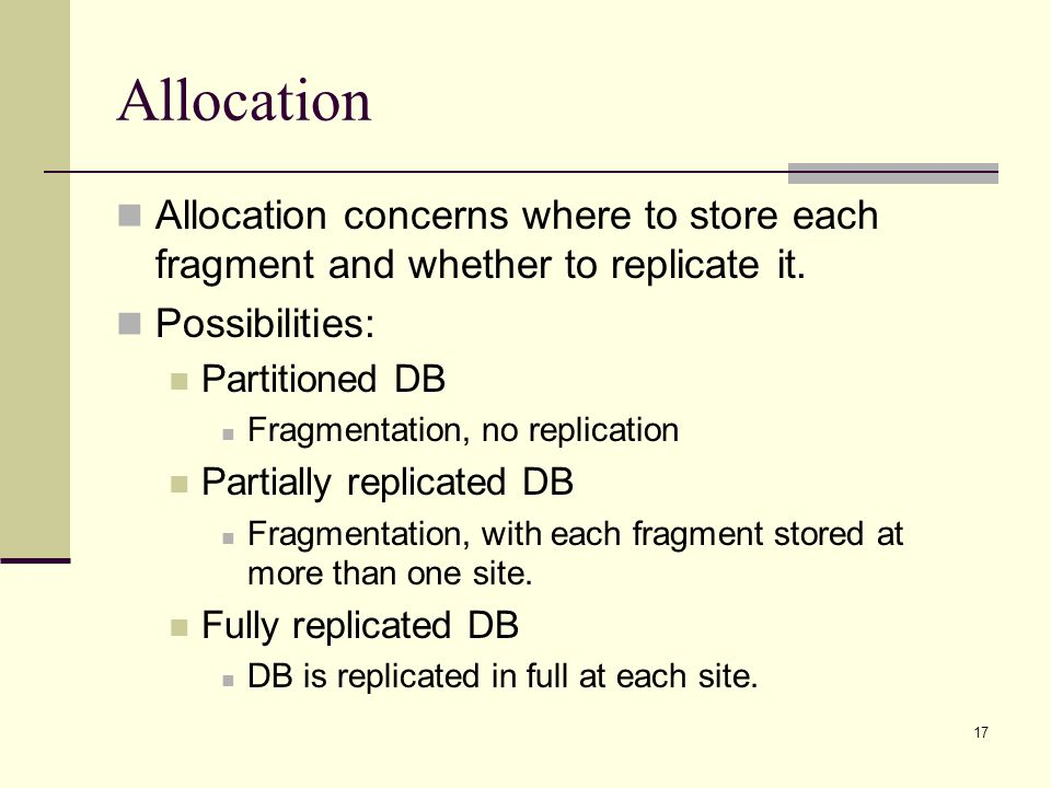 Allocation Allocation concerns where to store each fragment and whether to replicate it. Possibilities: