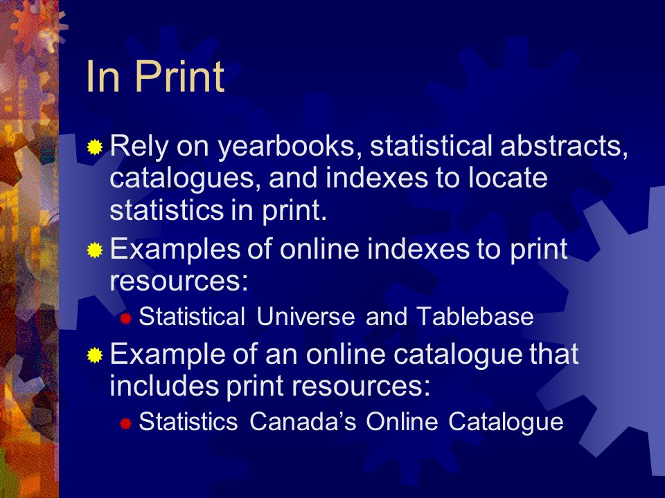 In Print Rely on yearbooks, statistical abstracts, catalogues, and indexes to locate statistics in print.