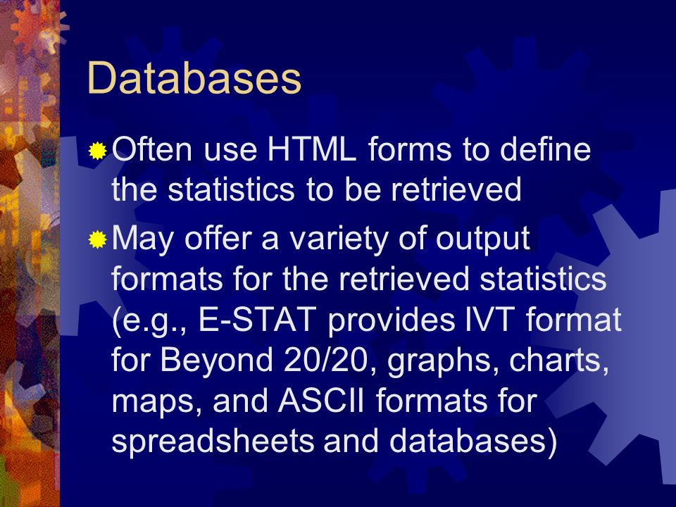 Databases Often use HTML forms to define the statistics to be retrieved.