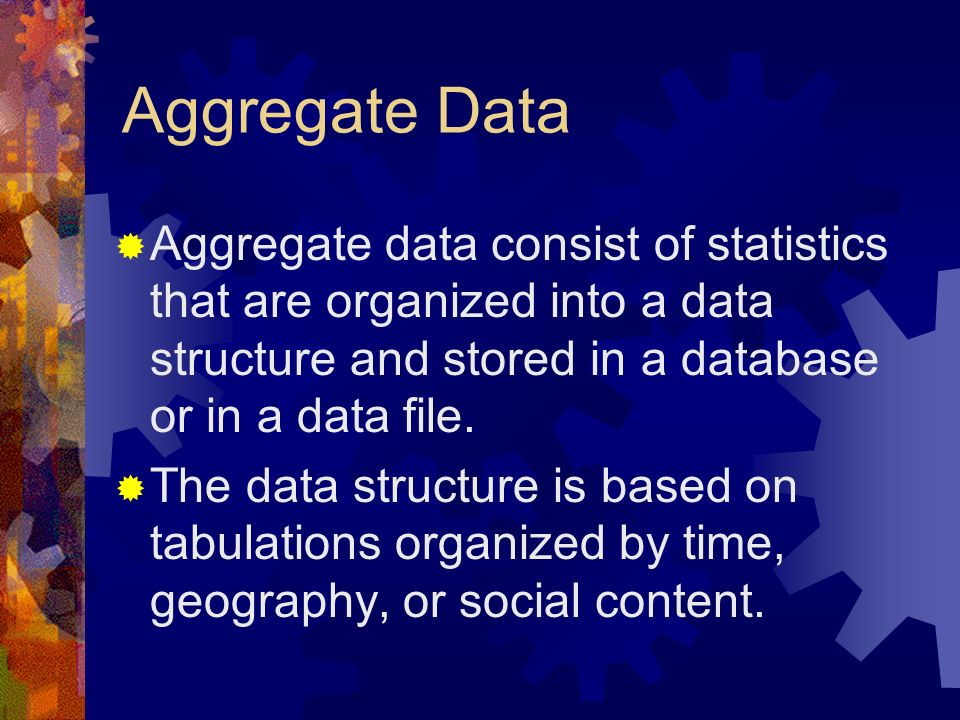 Aggregate Data Aggregate data consist of statistics that are organized into a data structure and stored in a database or in a data file.