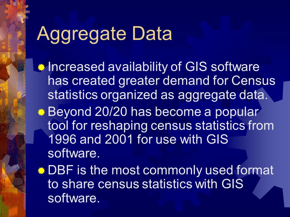 Aggregate Data Increased availability of GIS software has created greater demand for Census statistics organized as aggregate data.