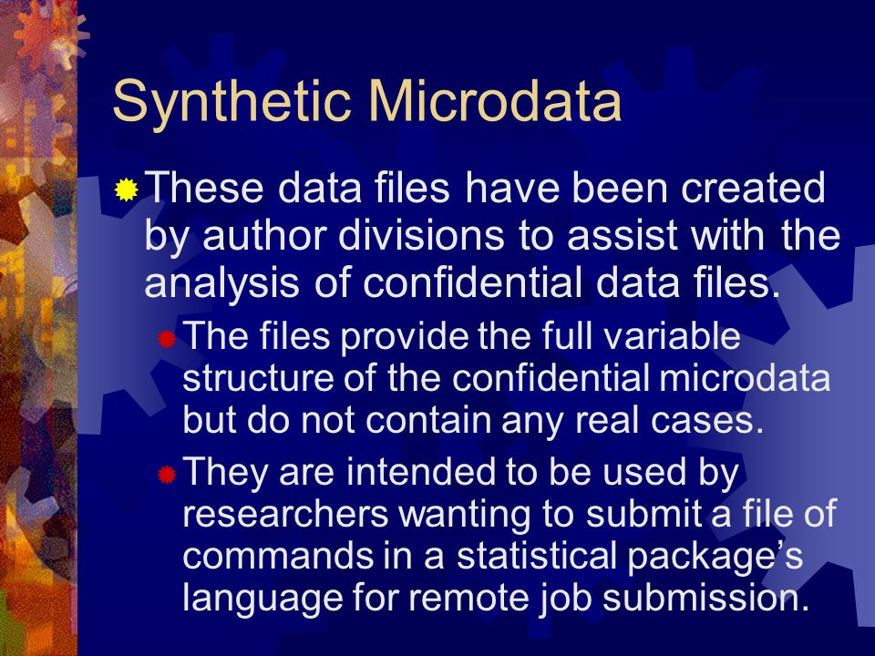 Synthetic Microdata These data files have been created by author divisions to assist with the analysis of confidential data files.