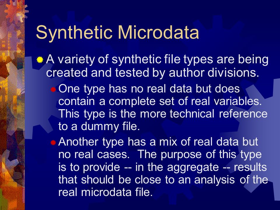 Synthetic MicrodataA variety of synthetic file types are being created and tested by author divisions.
