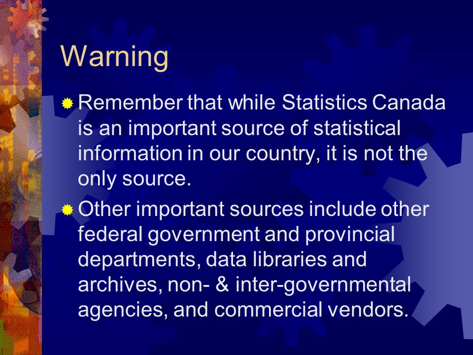 WarningRemember that while Statistics Canada is an important source of statistical information in our country, it is not the only source.
