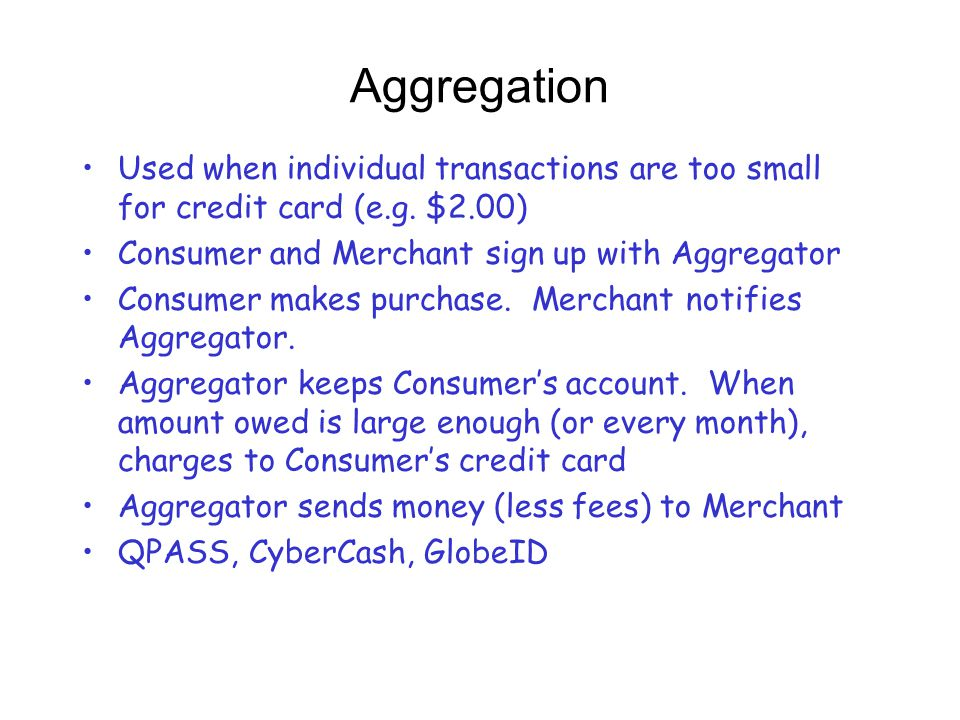 Aggregation Used when individual transactions are too small for credit card (e.g. $2.00) Consumer and Merchant sign up with Aggregator.