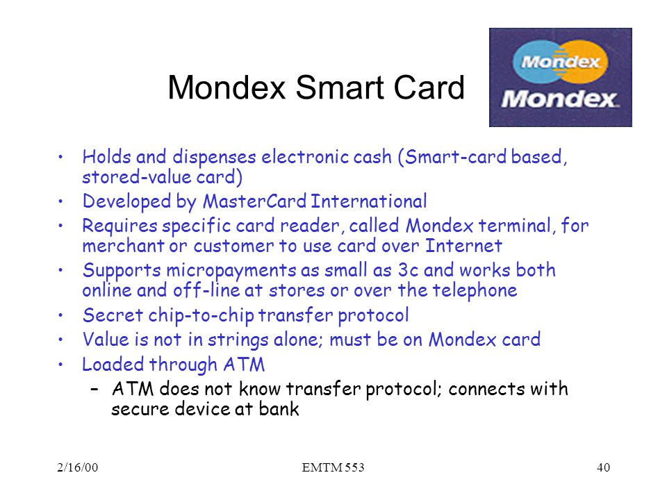 Mondex Smart Card Holds and dispenses electronic cash (Smart-card based, stored-value card) Developed by MasterCard International.