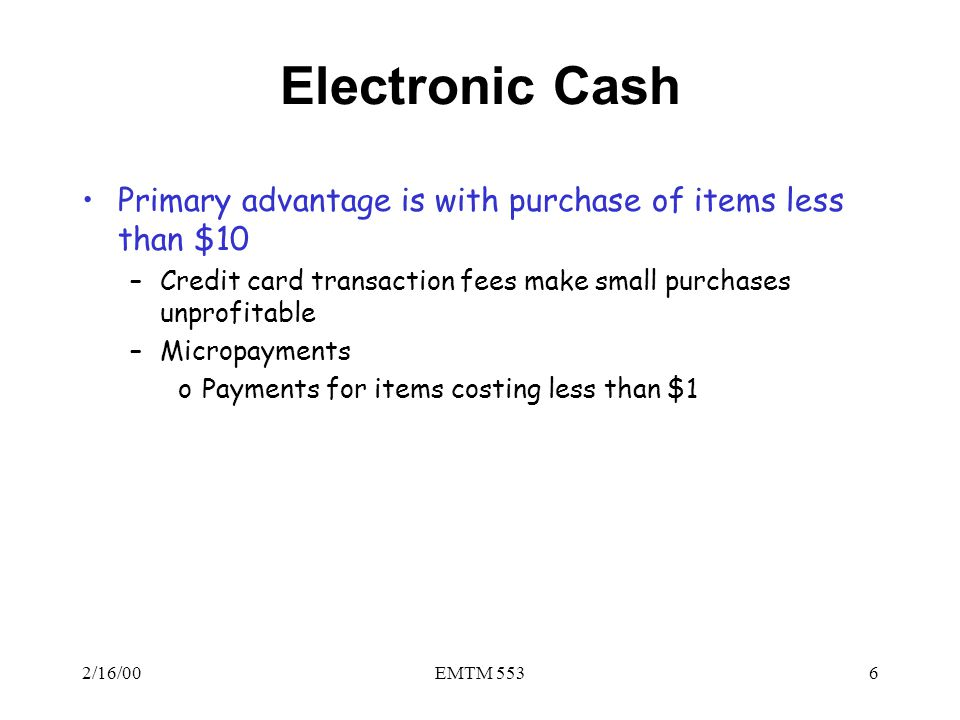 Electronic Cash Primary advantage is with purchase of items less than $10. Credit card transaction fees make small purchases unprofitable.