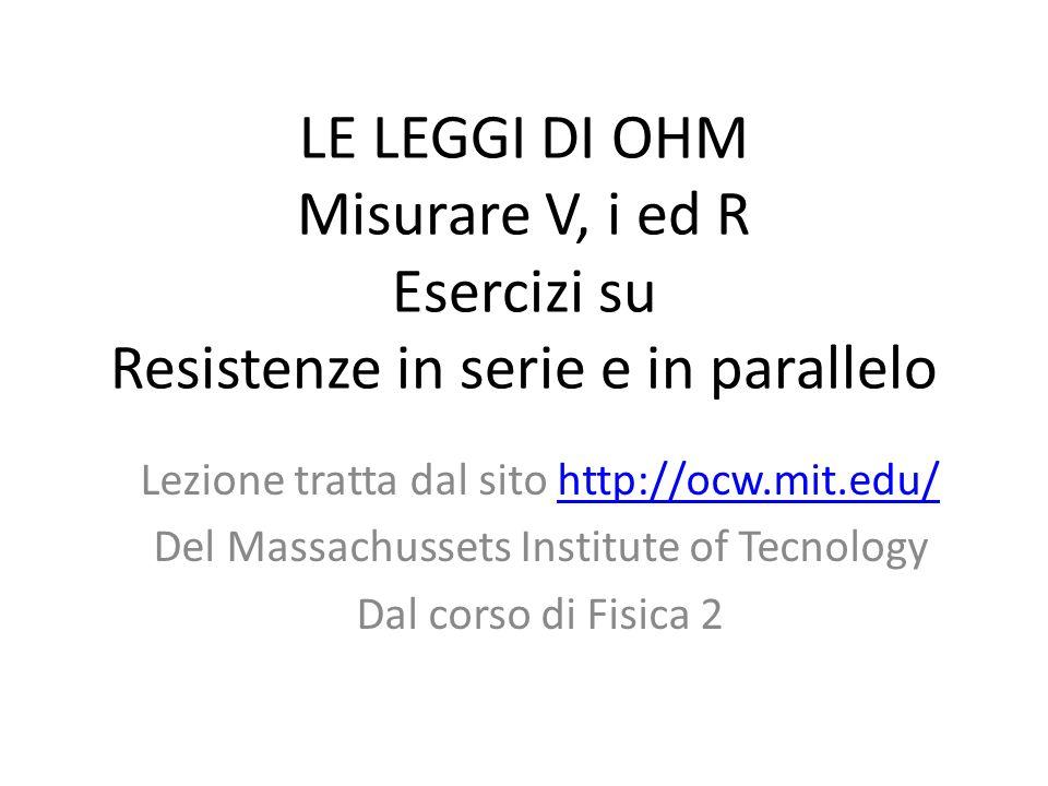 LE LEGGI DI OHM Misurare V, i ed R Esercizi su Resistenze in serie e in parallelo