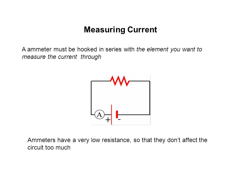 Measuring Current A ammeter must be hooked in series with the element you want to measure the current through.