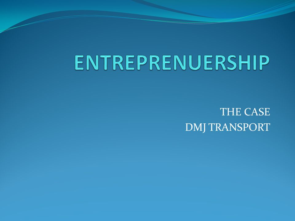 ENTREPRENUERSHIP THE CASE DMJ TRANSPORT