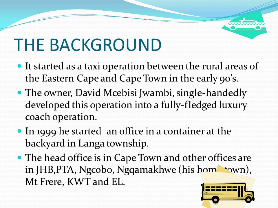 THE BACKGROUND It started as a taxi operation between the rural areas of the Eastern Cape and Cape Town in the early 90's.