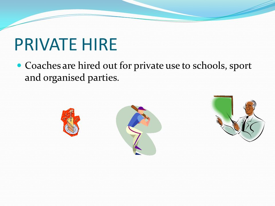 PRIVATE HIRE Coaches are hired out for private use to schools, sport and organised parties.