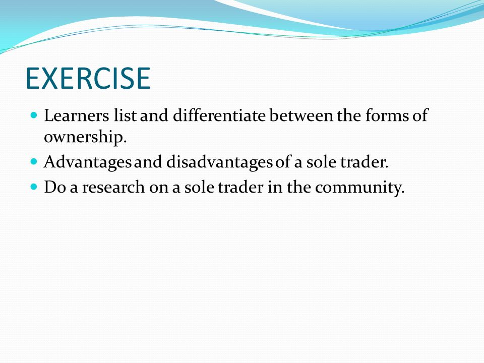 EXERCISE Learners list and differentiate between the forms of ownership. Advantages and disadvantages of a sole trader.