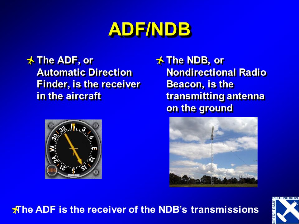 ADF/NDB The ADF, or Automatic Direction Finder, is the receiver in the aircraft.