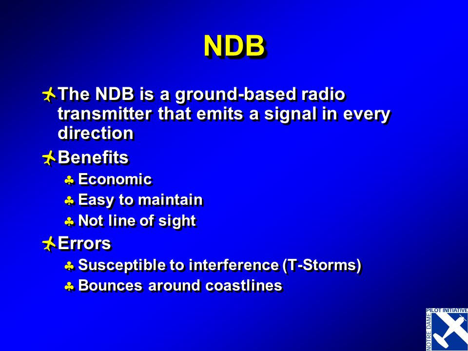 NDB The NDB is a ground-based radio transmitter that emits a signal in every direction. Benefits. Economic.