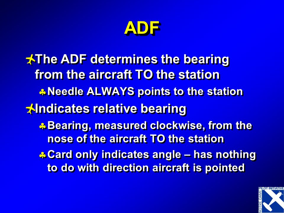ADF The ADF determines the bearing from the aircraft TO the station