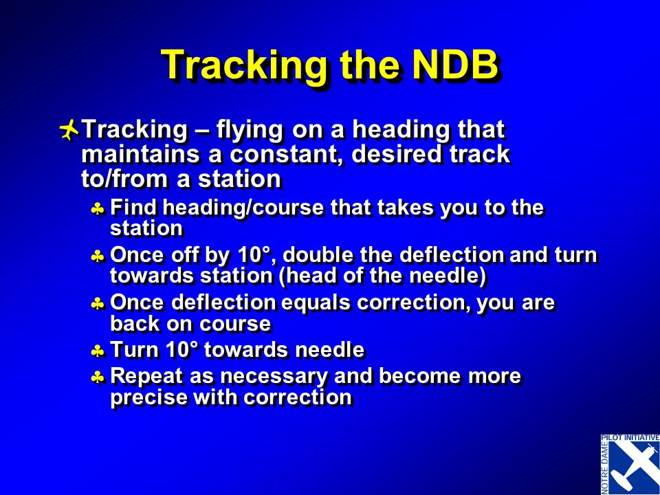 Tracking the NDB Tracking – flying on a heading that maintains a constant, desired track to/from a station.