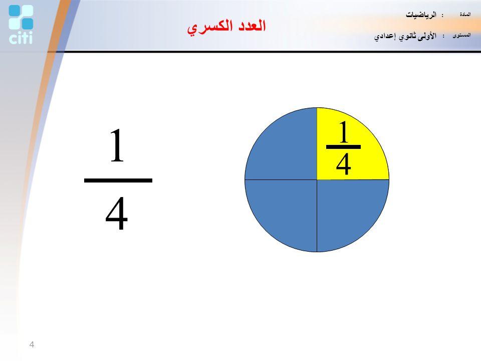 المادة : الرياضيات المستوى : الأولى ثانوي إعدادي العدد الكسري 1 4 1 4