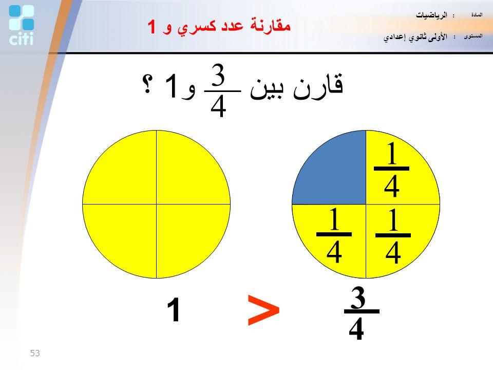> 3 قارن بين و1 ؟ 4 1 4 1 1 4 4 3 1 4 مقارنة عدد كسري و 1 الرياضيات