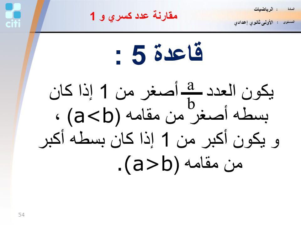 قاعدة 5 : يكون العدد أصغر من 1 إذا كان بسطه أصغر من مقامه (a<b) ،
