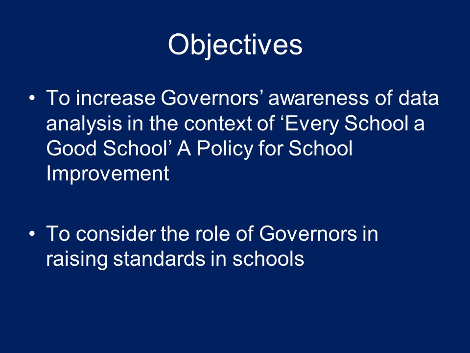 Objectives To increase Governors' awareness of data analysis in the context of 'Every School a Good School' A Policy for School Improvement.
